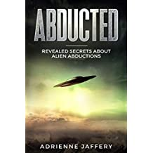 Abducted: Revealed Secrets About Alien Abductions and UFOs