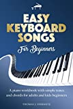 EASY KEYBOARD SONGS FOR BEGINNERS: PIANO WORKBOOK WITH SIMPLE TUNES AND CHORDS FOR ADULT AND KIDS BEGINNERS