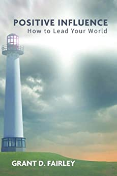 Positive Influence: How to Lead Your World by [Fairley, Grant D]