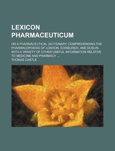 Lexicon Pharmaceuticum  Or A Pharmaceutical Dictionary  Comprehending The Pharmacopoeias Of London  Edinburgh  And Dublin  With A Variety Of Other     Relative To Medicine And Pharmacy