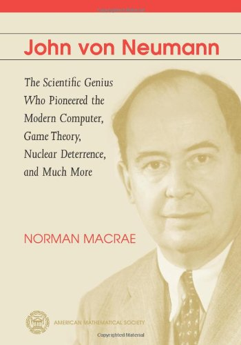 John Von Neumann: The Scientific Genius Who Pioneered the Modern Computer, Game Theory, Nuclear Deterrence, and Much Mor
