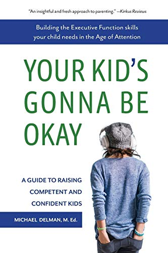 Your Kid's Gonna Be Okay: Building the Executive Function Skills Your Child Needs in the Age of Attention