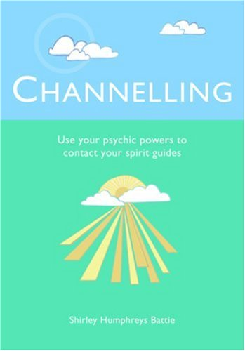 Channelling: Use Your Psychic Powers to Contact Your Spirit Guides