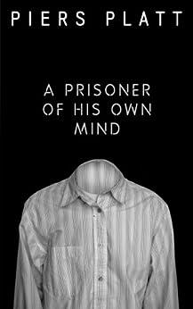 A Prisoner of His Own Mind by [Platt, Piers]
