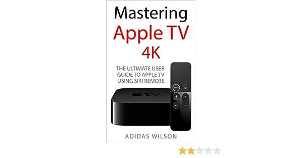 Mastering Apple TV 4K: The Ultimate User Guide To Apple TV Using Siri Remote (English Edition) eBook: Wilson , Adidas : Amazon.es: Tienda Kindle