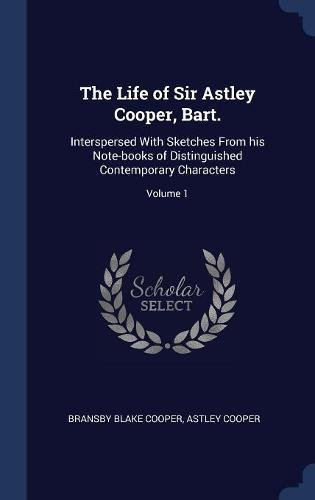 The Life of Sir Astley Cooper, Bart.: Interspersed With Sketches From his Note-books of Distinguished Contemporary Characters; Volume 1