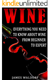 Wine: Everything You Need to Know About Wine From Beginner to Expert (Wine Tasting, Wine Pairing, Wine Lifestyle)