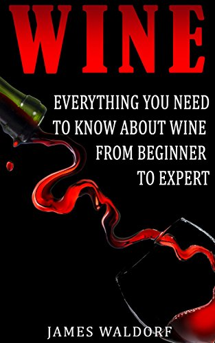Wine: Everything You Need to Know About Wine From Beginner to Expert (Wine Tasting, Wine Pairing, Wine Lifestyle) by James Waldorf