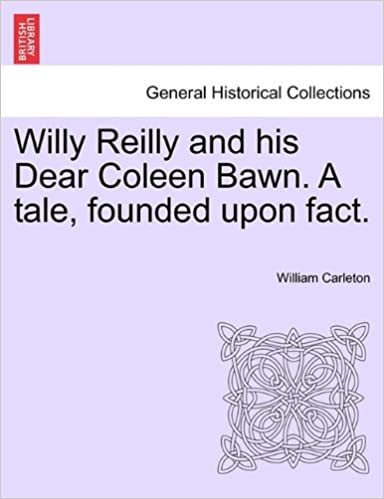 Willy Reilly and his Dear Coleen Bawn. A tale, founded upon fact.