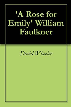 an analysis of rose for emily by faulkner A rose for homer the limitations of a reader-response approach to faulkner's a rose for emily jim barloon, university of st thomas.