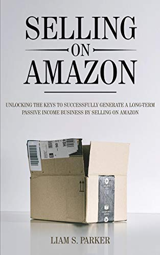 Selling on Amazon: Unlocking the Secrets to Successfully Generate a Long-Term Passive Income Business by Selling on Amazon