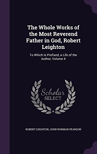 The Whole Works of the Most Reverend Father in God, Robert Leighton: To Which Is Prefixed, a Life of the Author, Volume