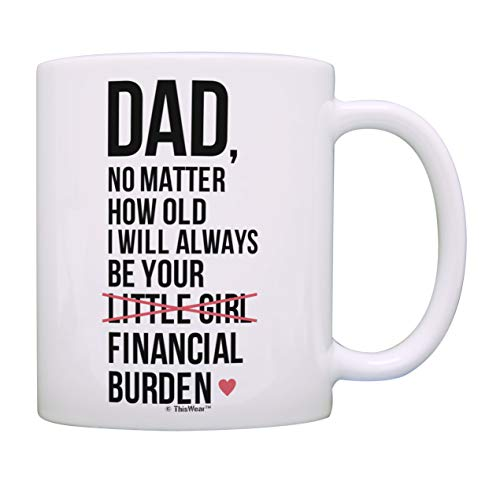 Dad Birthday Gifts Dad I Will Always Be Your Financial Burden Dad Daughter Gifts Funny Mug Cup White -