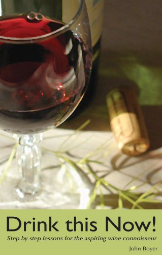 Drink This Now!: Step by step lessons for the aspiring wine connoisseur by John Boyer