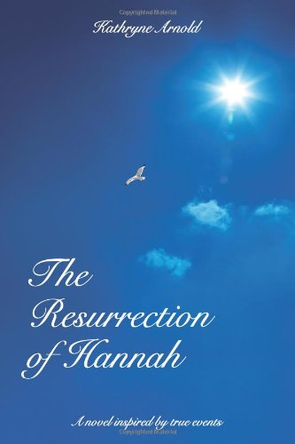 Book: The Resurrection of Hannah - A novel inspired by true events by Kathryne J Arnold