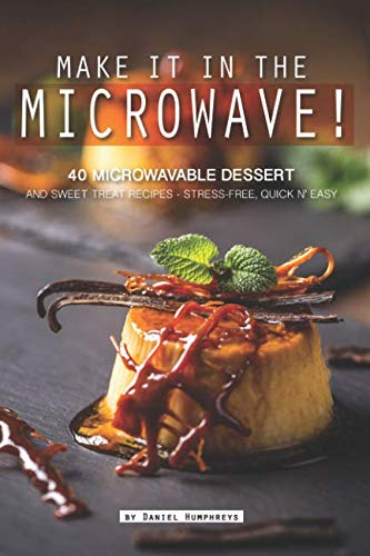 Make it in the Microwave!: 40 Microwavable Dessert and Sweet Treat Recipes – Stress-Free, Quick n' Easy by Daniel Humphreys