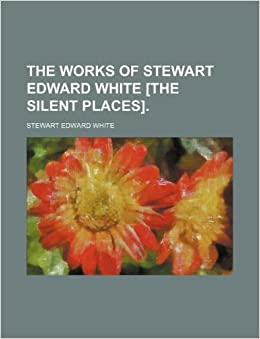The works of Stewart Edward White [The Silent places].