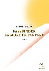 Fassbinder, la mort en fanfare par Alban Lefranc