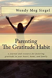 Parenting The Gratitude Habit: a journal and resource for fostering  gratitude in your heart, home, and family