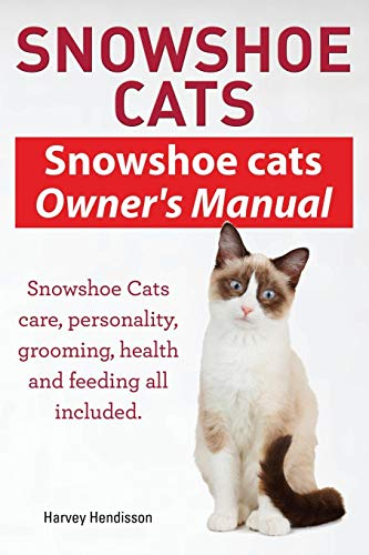 (Snowshoe Cats. Snowshoe Cats Owner's Manual. Snowshoe Cats Care, Personality, Grooming, Feeding and Health All Included.)