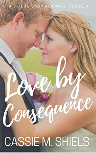 Love by Consequence (A Bridal Shop Romance Novella Book 1) by [Shiels, Cassie M.]