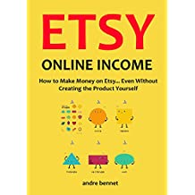 ETSY ONLINE INCOME - Etsy for the not so creative person: How to Make Money on Etsy... Even Without Creating the Product Yourself