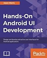 Hands-On Android UI Development: Design and develop attractive user interfaces for Android applications Front Cover