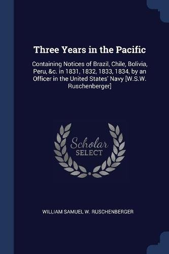 Three Years in the Pacific: Containing Notices of Brazil, Chile, Bolivia, Peru, &c. in 1831, 1832, 1833, 1834, by an Officer in the United States' Navy [W.S.W. Ruschenberger]
