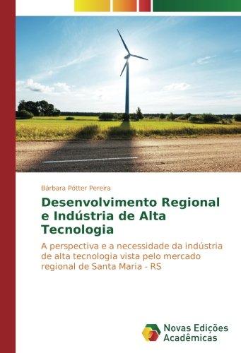 Download Desenvolvimento Regional e Indústria de Alta Tecnologia: A perspectiva e a necessidade da indústria de alta tecnologia vista pelo mercado regional de Santa Maria - RS (Portuguese Edition) pdf epub