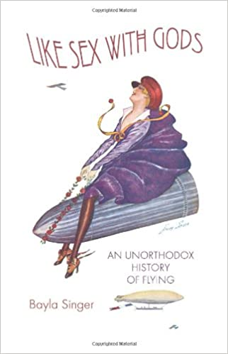 Like Sex With Gods: An Unorthodox History of Flying (Centennial of Flight Series, 3)