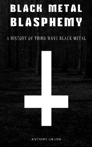 Black Metal Blasphemy: A History Of Third Wave Black Metal: The Untold History Behind The Third Wave Of Black Metal