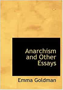 emma goldman anarchism and other essays amazon Lord acton essays on freedom and power (1948) 2 daron acemoglu emma goldman anarchism and other essays (1910) 18 alexander paperback original $1995 isbn: 978-1-85788-629-0 a refreshing tour of political thought unmoored by traditional chronological organisation library journal buy amazoncom.
