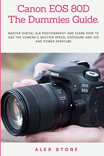 Canon EOS 80D The Dummies Guide.: Master Digital SLR Photography and Learn How to use The Camera's Shutter Speed, Exposure and ISO and Power Aperture (Speed Shutter Camera)