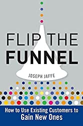 Flip the Funnel: How to Use Existing Customers to Gain New Ones by Joseph Jaffe (2010-01-26)