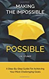 Making The Impossible Possible: A Step-By-Step Guide For Achieving Your Most Challenging Goals
