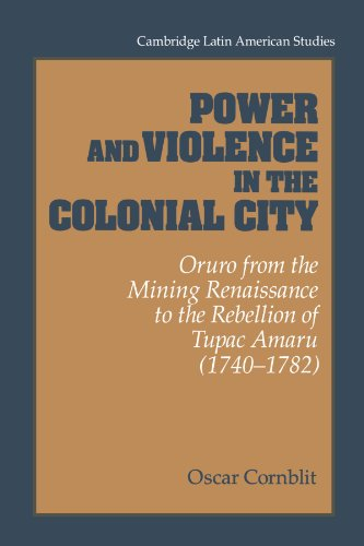 Power and Violence in the Colonial City: Oruro from the Mining Renaissance to the Rebellion of Tupac Amaru (1740-1782) (