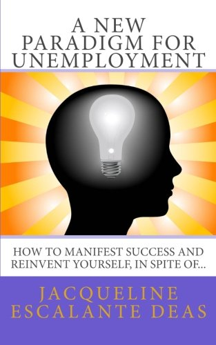 A New Paradigm for Unemployment: How to Manifest Success and Reinvent Yourself, in Spite of...
