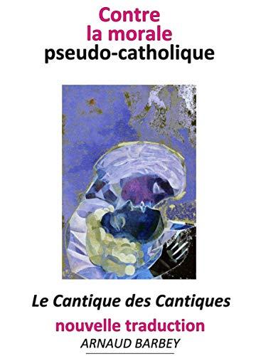 Contre la morale pseudo-catholique: Cantique des Cantiques - nouvelle traduction de la nova vulgata (French Edition)