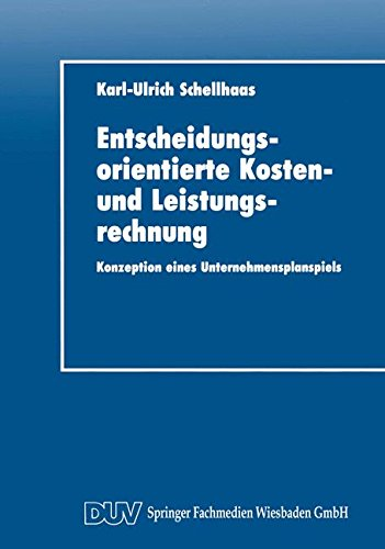 Entscheidungsorientierte Kosten- und Leistungsrechnung: Konzeption eines Unternehmensplanspiels (DUV Wirtschaftswissenschaft) (German Edition) by Karl Ulrich Schellhaas
