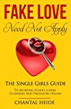 Fake Love Need Not Apply: The Single Girls Guide To Avoiding Posers Losers Scammers and Predators Online