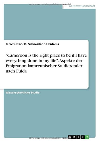 """Download """"Cameroon Is the Right Place to Be If I Have Everything Done in My Life."""" Aspekte Der Emigration Kamerunischer Studierender Nach Fulda (German Edition) pdf epub"""