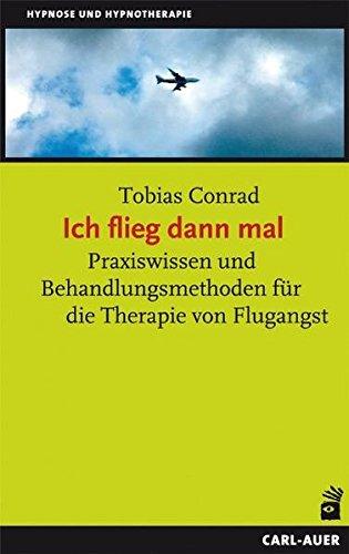 Ich flieg dann mal: Praxiswissen und Behandlungsmethoden für die Therapie von Flugangst
