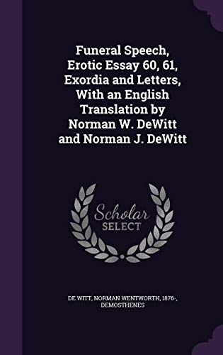 Funeral Speech, Erotic Essay 60, 61, Exordia and Letters, With an English Translation by Norman W. DeWitt and Norman J. DeWitt