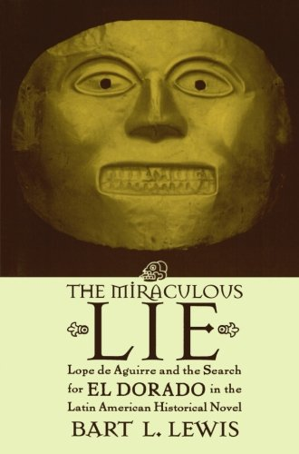 The Miraculous Lie, Lope De Aguirre and the Search for El Dorado in the Latin American Historical Novel