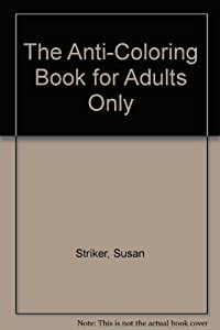 The Anti-Coloring Book for Adults Only by Susan Striker