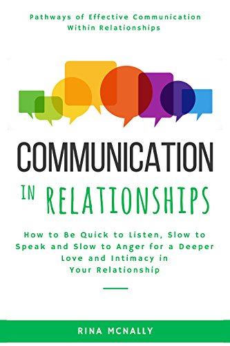 Communication in Relationships: How to Be Quick to Listen, Slow to Speak and Slow to Anger for a Deeper Love and Intimacy in Your Relationship