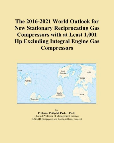 The 2016-2021 World Outlook for New Stationary Reciprocating Gas Compressors with at Least 1,001 Hp Excluding Integral Engine Gas Compressors ()