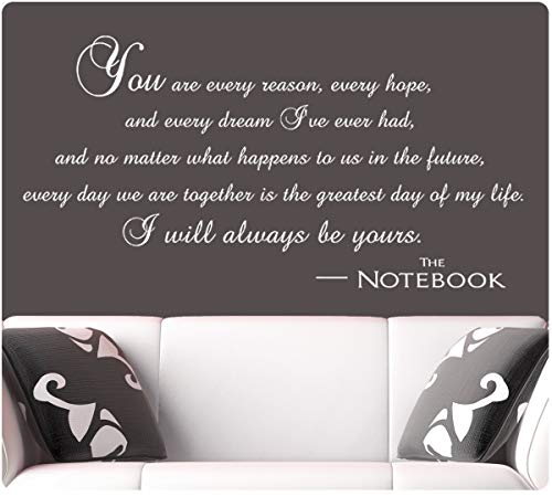I Will Always Be Yours Wall Decal Sticker The Notebook You are Every Reason Hope Dream I've Ever Had No Matter What Happens to Us in Future Every Day We are Together is Greatest Day of My Life White