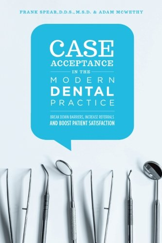 Case Acceptance in the Modern Dental Practice: Break Down Barriers, Increase Referrals and Boost Patient Satisfaction