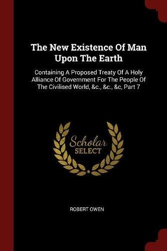 Download The New Existence Of Man Upon The Earth: Containing A Proposed Treaty Of A Holy Alliance Of Government For The People Of The Civilised World, &c., &c., &c, Part 7 ebook